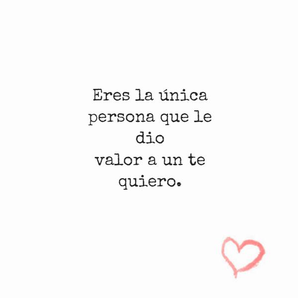 Frases de Amor - Eres la única persona que le dio valor a un te quiero.