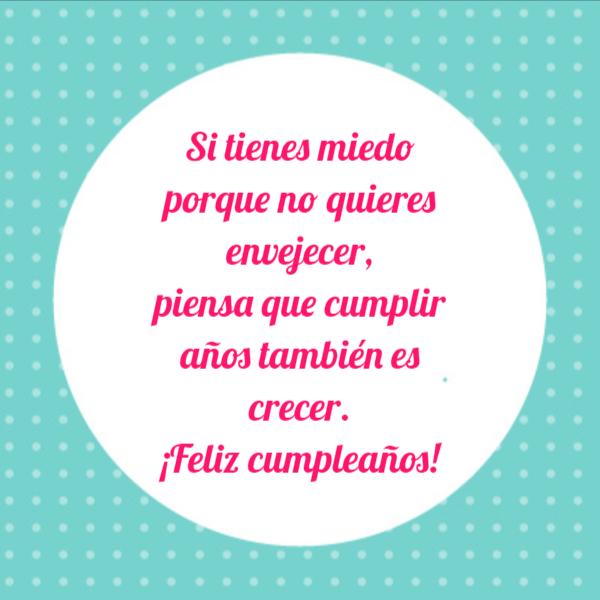 Frases de Feliz Cumpleaños - Si tienes miedo porque no quieres envejecer, piensa que cumplir años también es crecer. ¡Feliz cumpleaños!