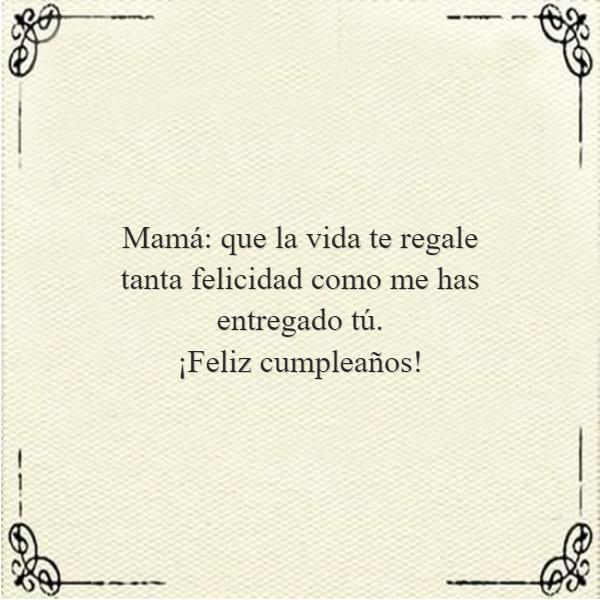 Frases de Feliz Cumpleaños - Mamá: que la vida te regale tanta felicidad como me has entregado tú.  ¡Feliz cumpleaños!