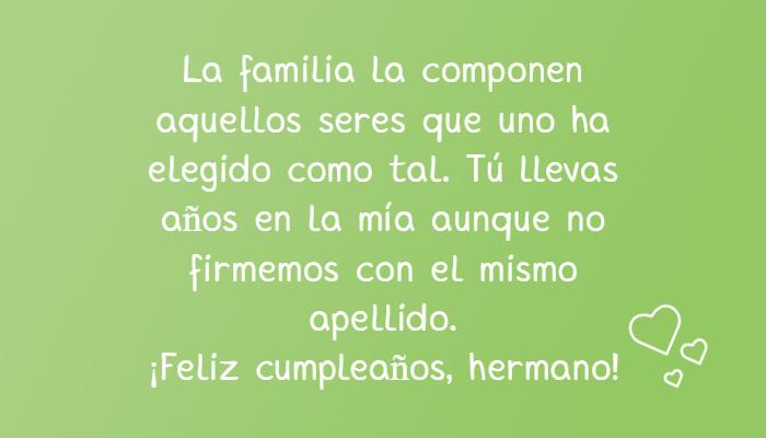 Frases de Feliz Cumpleaños - La familia la componen aquellos seres que uno ha elegido como tal. Tú llevas años en la mía aunque no firmemos con el mismo apellido.  ¡Feliz cumpleaños, hermano!