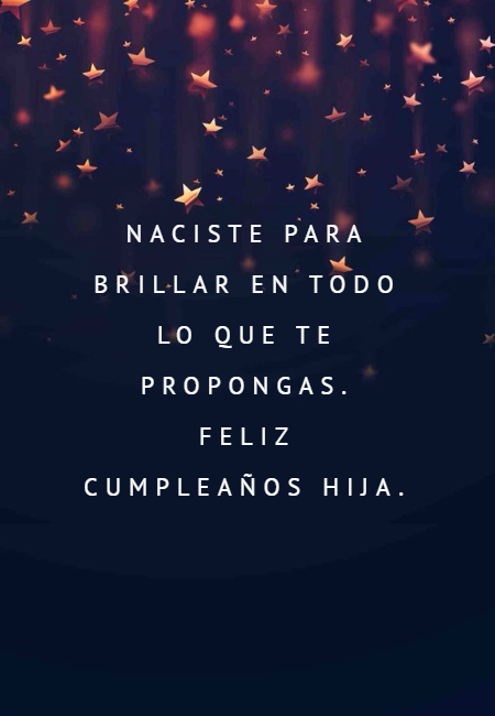 Frases de Feliz Cumpleaños - Naciste para brillar en todo lo que te propongas.  Feliz cumpleaños hija.