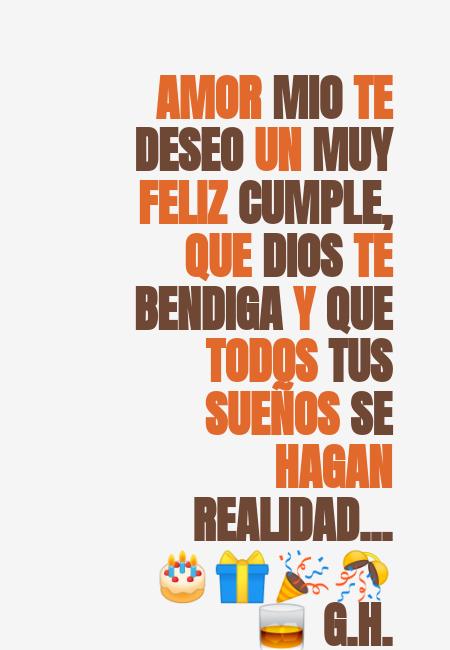 Frases de Feliz Cumpleaños - AMOR MIO TE DESEO UN MUY FELIZ CUMPLE, QUE DIOS TE BENDIGA Y QUE TODOS TUS SUEÑOS SE HAGAN REALIDAD... 🎂🎁🎉🎊🥃 G.H.