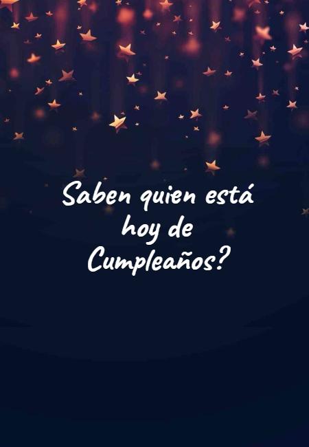 Frases de Feliz Cumpleaños - Saben quien está hoy de Cumpleaños?