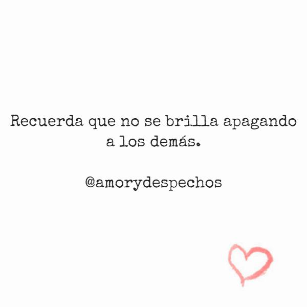 Frases Inspiradoras - Recuerda que no se brilla apagando a los demás. @amorydespechos