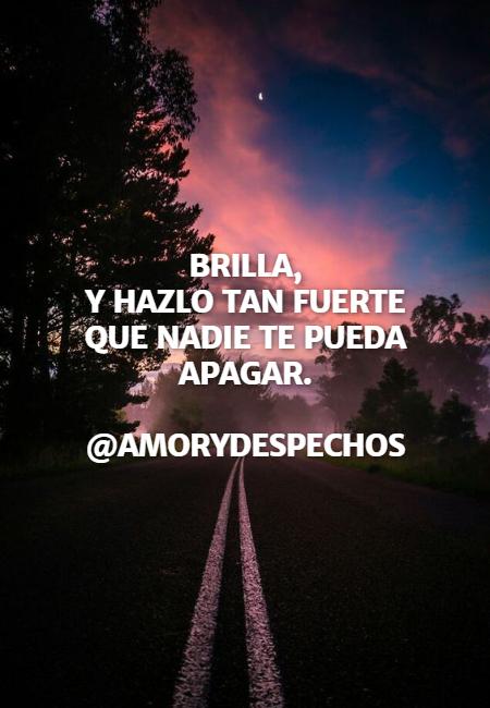 Frases Inspiradoras - BRILLA, Y HAZLO TAN FUERTE QUE NADIE TE PUEDA APAGAR. @amorydespechos
