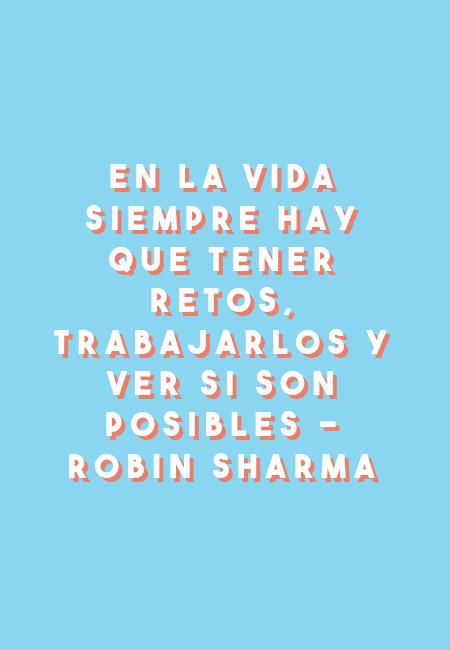 Frases Inspiradoras - En la vida siempre hay que tener retos, trabajarlos y ver si son posibles - Robin Sharma