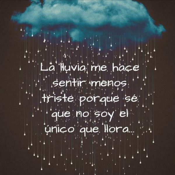 Frases para días de Lluvia - La lluvia me hace sentir menos triste porque sé que no soy el único que llora...