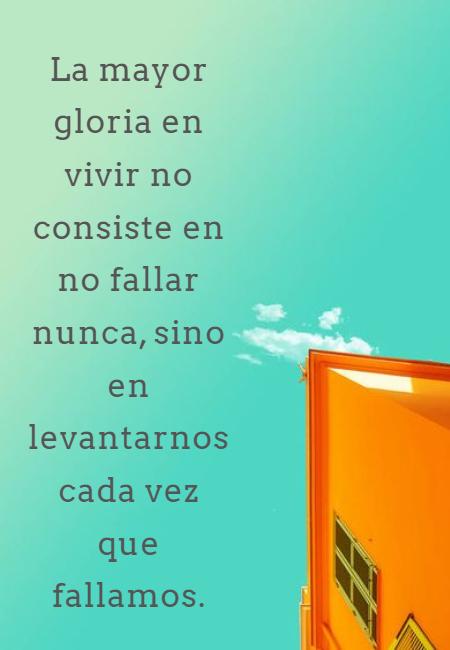 Frases de Motivacion - La mayor gloria en vivir no consiste en no fallar nunca, sino en levantarnos cada vez que fallamos.
