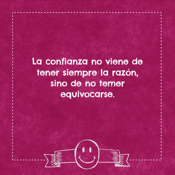 Frases de Motivacion - La confianza no viene de tener siempre la razón, sino de no temer equivocarse.