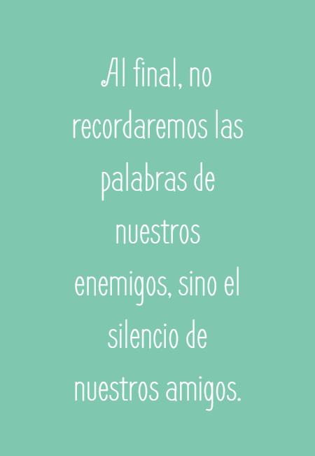 Frases de Amistad - Al final, no recordaremos las palabras de nuestros enemigos, sino el silencio de nuestros amigos.