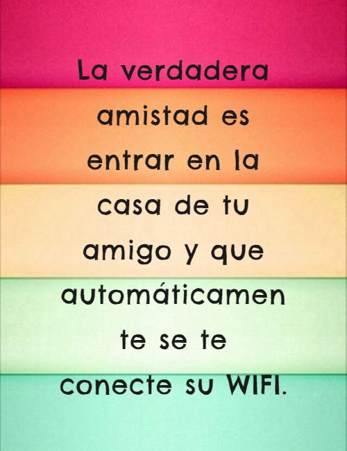 Frases de Amistad - La verdadera amistad es entrar en la casa de tu amigo y que automáticamente se te conecte su WIFI.