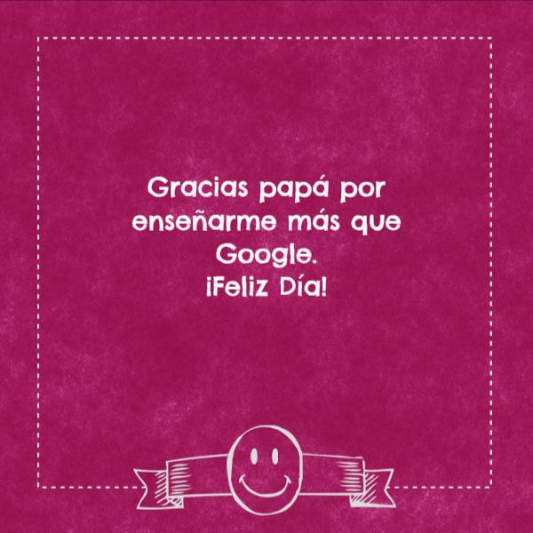 Frases para el Día del Padre - Gracias papá por enseñarme más que Google.  ¡Feliz Día!