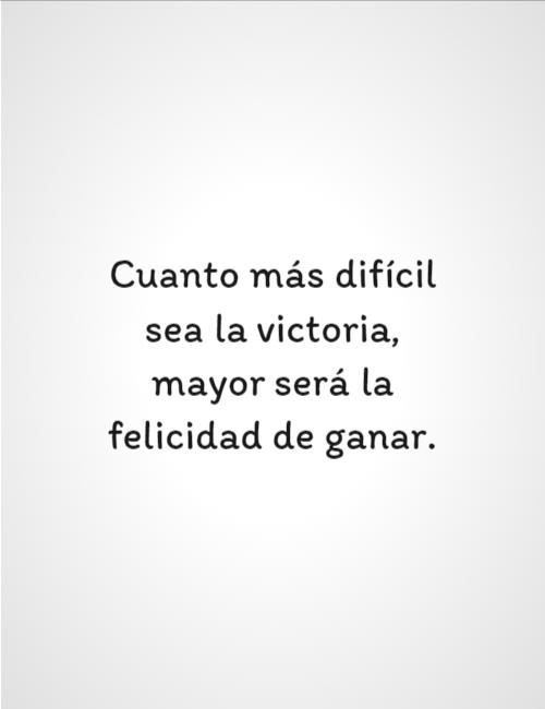 Frases de Motivacion - Cuanto más difícil sea la victoria, mayor será la felicidad de ganar.