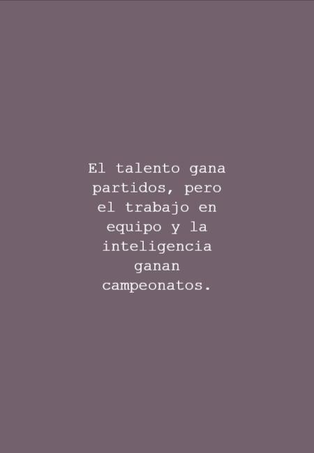 Frases de Motivacion - El talento gana partidos, pero el trabajo en equipo y la inteligencia ganan campeonatos.
