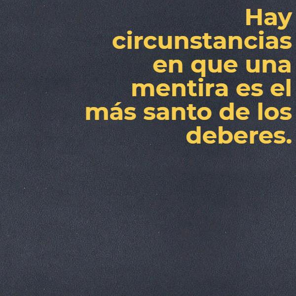 Frases para Reflexionar - Hay circunstancias en que una mentira es el más santo de los deberes.