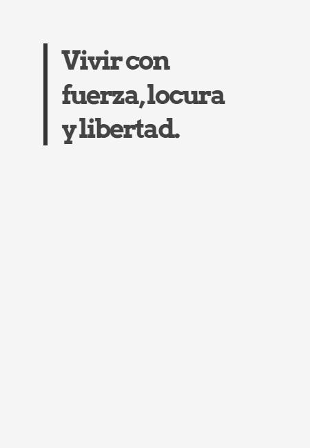 Frases para Reflexionar - Vivir con fuerza, locura y libertad.