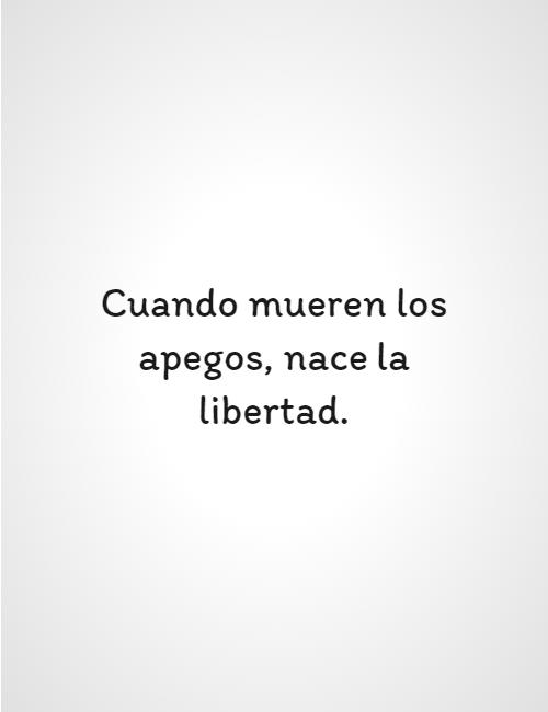 Frases para Reflexionar - Cuando mueren los apegos, nace la libertad.