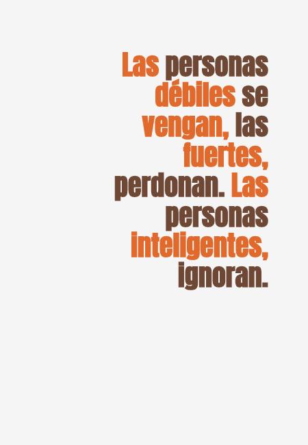 Frases para Reflexionar - Las personas débiles se vengan, las fuertes, perdonan. Las personas inteligentes, ignoran.