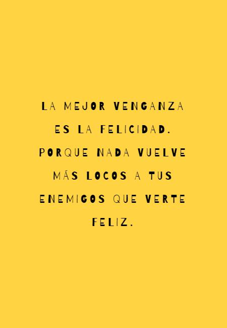 Frases para Reflexionar - La mejor venganza es la felicidad. Porque nada vuelve más locos a tus enemigos que verte feliz.