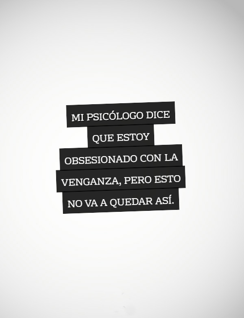Frases Divertidas - Mi psicólogo dice que estoy obsesionado con la venganza, pero esto no va a quedar así.