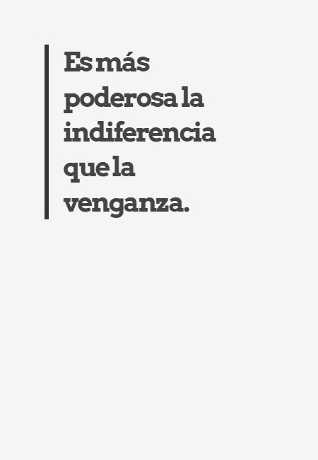 Frases para Reflexionar - Es más poderosa la indiferencia que la venganza.