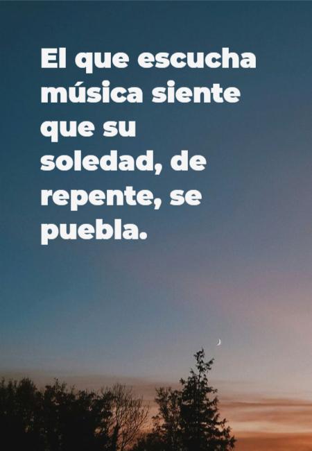 Frases Inspiradoras - El que escucha música siente que su soledad, de repente, se puebla.