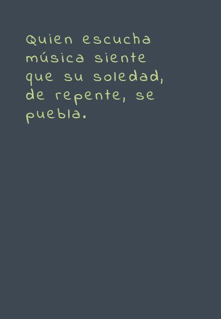 Frases Inspiradoras - Quien escucha música siente que su soledad, de repente, se puebla.
