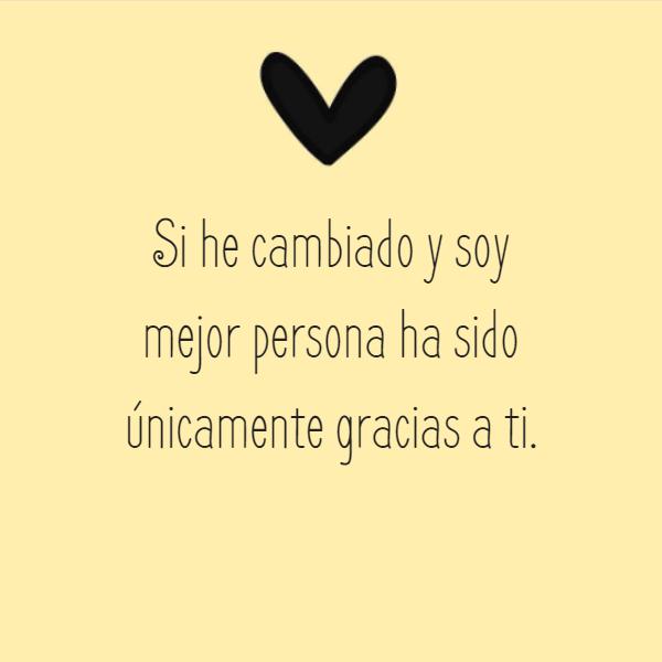 Frases de Amor - Si he cambiado y soy mejor persona ha sido únicamente gracias a ti.