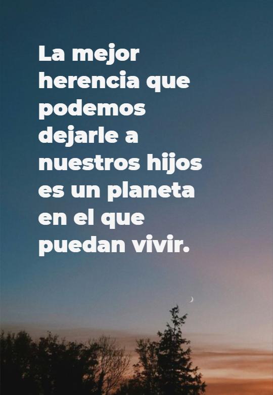 Frases sobre la Naturaleza - La mejor herencia que podemos dejarle a nuestros hijos es un planeta en el que puedan vivir.