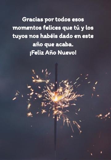 Frases para Año Nuevo - Gracias por todos esos momentos felices que tú y los tuyos nos habéis dado en este año que acaba.  ¡Feliz Año Nuevo!