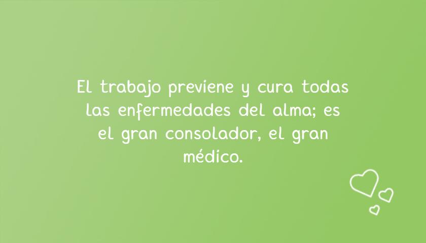 Frases de Motivacion - El trabajo previene y cura todas las enfermedades del alma; es el gran consolador, el gran médico.