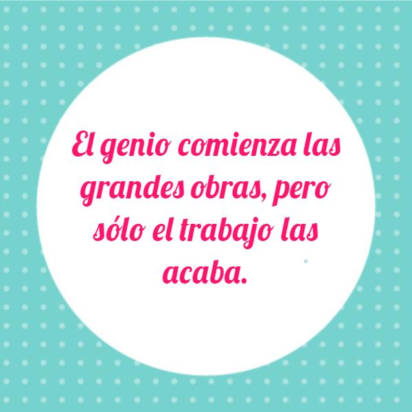 Frases de Motivacion - El genio comienza las grandes obras, pero sólo el trabajo las acaba.