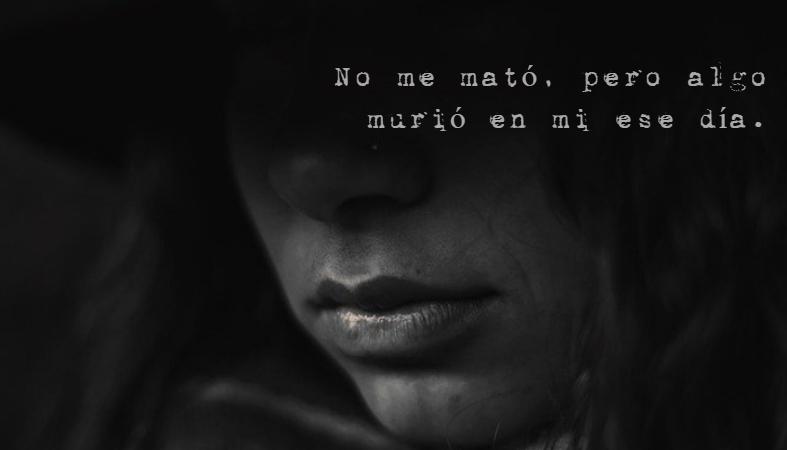 Frases de Desamor - No me mató, pero algo murió en mi ese día.