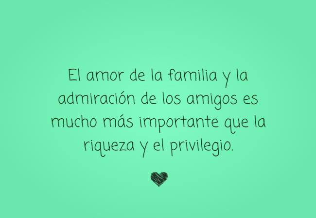 Frases de Amor - El amor de la familia y la admiración de los amigos es mucho más importante que la riqueza y el privilegio.