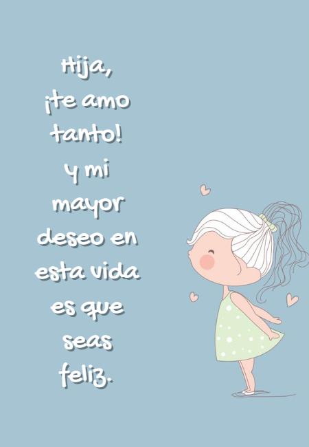 Frases de Amor - Hija,  ¡te amo tanto!  y mi mayor deseo en esta vida es que seas feliz.