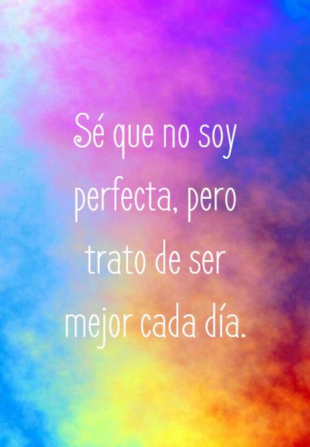 Frases de Amor Propio - Sé que no soy perfecta, pero trato de ser mejor cada día.