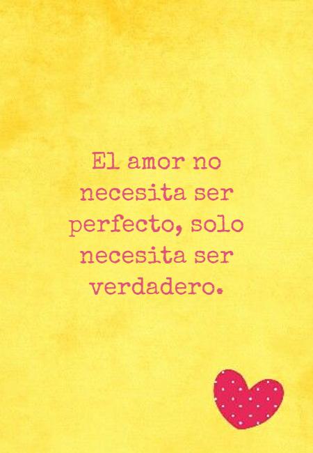 Frases de Amor - El amor no necesita ser perfecto, solo necesita ser verdadero.