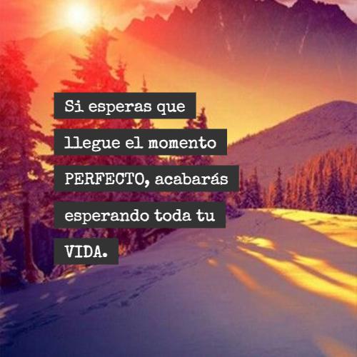 Frases sobre Pensamientos - Si esperas que llegue el momento PERFECTO, acabarás esperando toda tu VIDA.