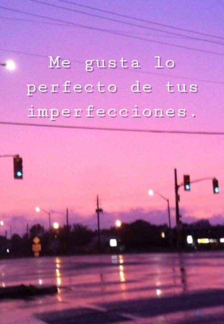 Frases de Amor - Me gusta lo perfecto de tus imperfecciones.