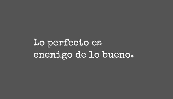 Frases para Reflexionar - Lo perfecto es enemigo de lo bueno.