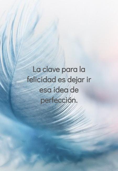 Frases para Reflexionar - La clave para la felicidad es dejar ir esa idea de perfección.