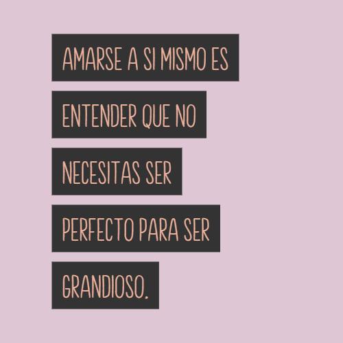Frases de Amor Propio - Amarse a si mismo es entender que no necesitas ser perfecto para ser grandioso.