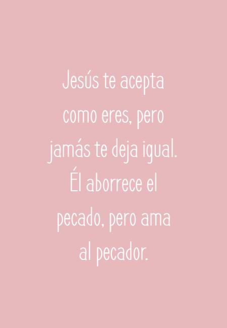 Frases sobre Religión - Jesús te acepta como eres, pero jamás te deja igual. Él aborrece el pecado, pero ama al pecador.