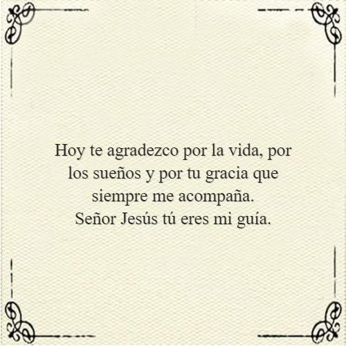 Frases sobre Religión - Hoy te agradezco por la vida, por los sueños y por tu gracia que siempre me acompaña.  Señor Jesús tú eres mi guía.