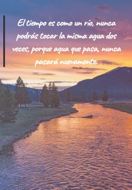 Frases sobre Pensamientos - El tiempo es como un río, nunca podrás tocar la misma agua dos veces, porque agua que pasa, nunca pasará nuevamente.