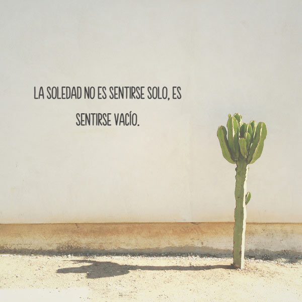 Frases sobre Pensamientos - La soledad no es sentirse solo, es sentirse vacío.