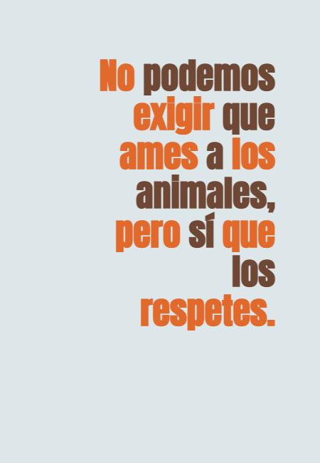 Frases de Animales - No podemos exigir que ames a los animales, pero sí que los respetes.