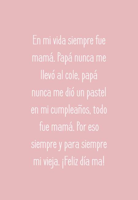 Frases para el Día de la Madre - En mi vida siempre fue mamá. Papá nunca me llevó al cole, papá nunca me dió un pastel en mi cumpleaños, todo fue mamá. Por eso siempre y para siempre mi vieja. ¡Feliz día ma!