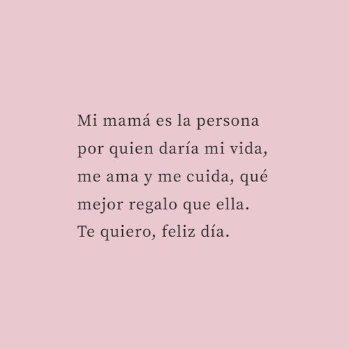 Frases para el Día de la Madre - Mi mamá es la persona por quien daría mi vida, me ama y me cuida, qué mejor regalo que ella.  Te quiero, feliz día.